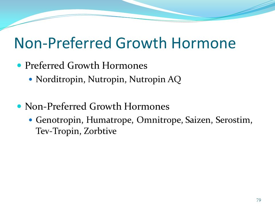 Non-Preferred Growth Hormone 79 Preferred Growth Hormones Norditropin, Nutropin, Nutropin AQ Non-Preferred Growth Hormones Genotropin, Humatrope, Omni