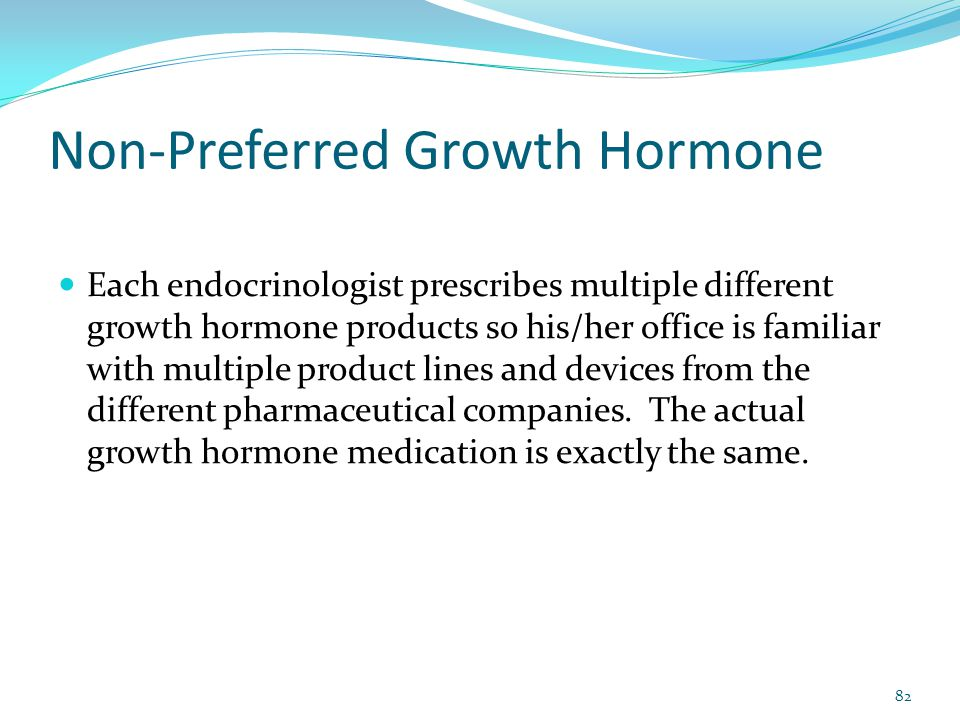 Non-Preferred Growth Hormone Each endocrinologist prescribes multiple different growth hormone products so his/her office is familiar with multiple pr