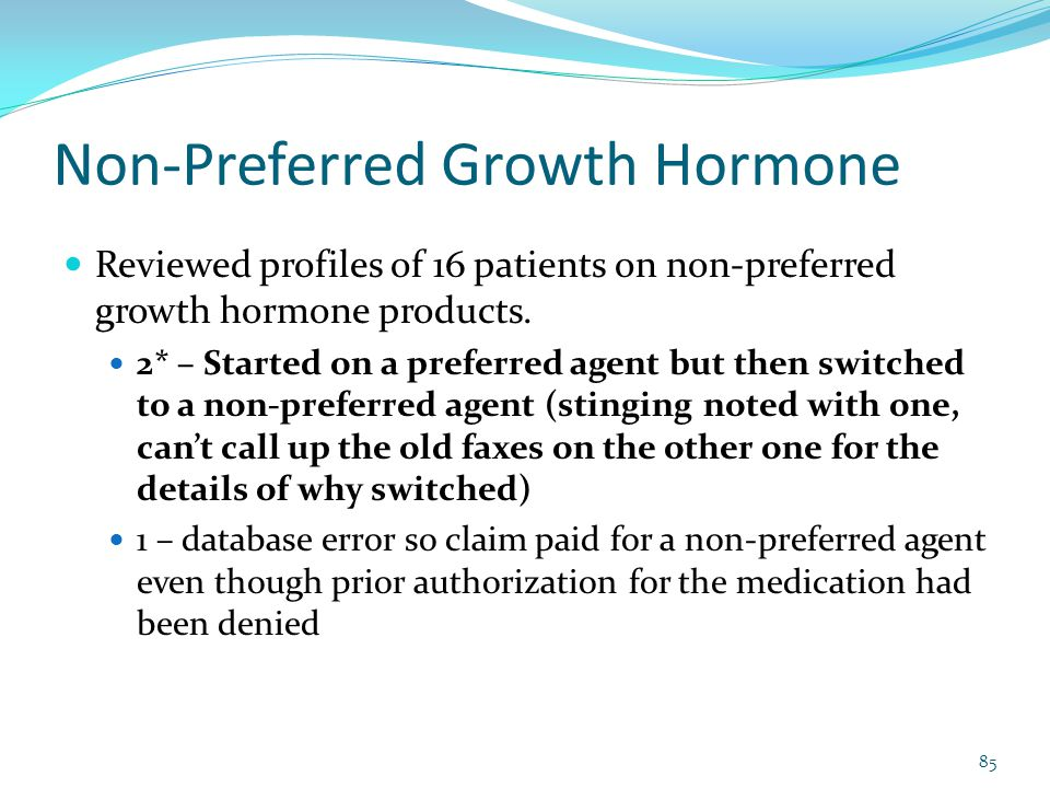 Non-Preferred Growth Hormone Reviewed profiles of 16 patients on non-preferred growth hormone products. 2* – Started on a preferred agent but then swi