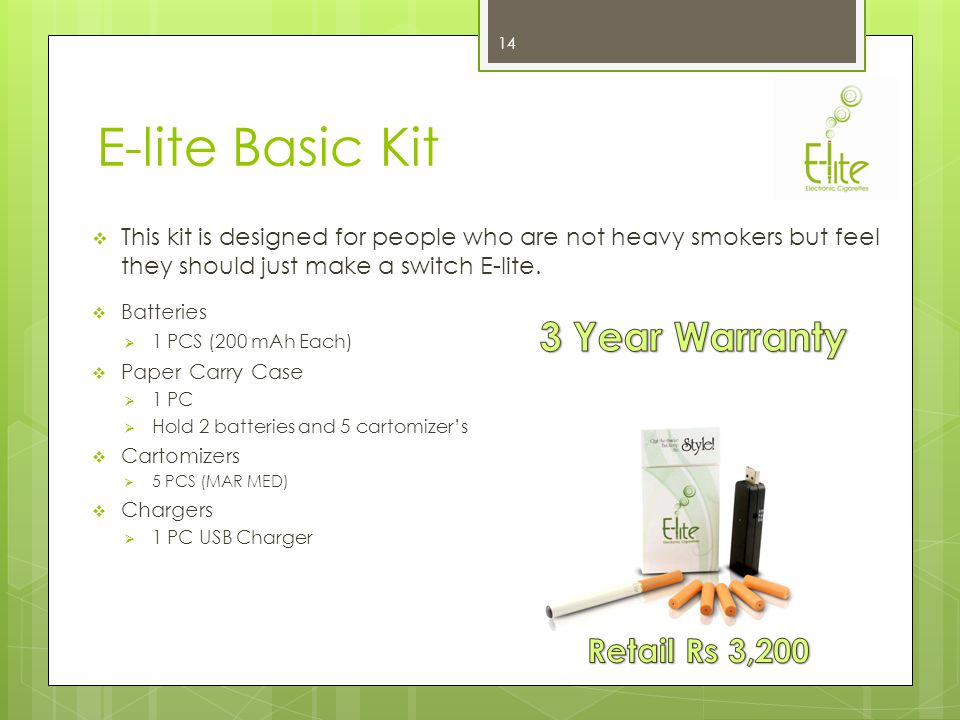 E-lite Micro Kit This kit is designed for people who are looking for an E-cigarette which looks just like a traditional cigarette & Fulfills their smoking Requirement Batteries 2 PCS (200 mAh Each) Plastic Carry Case 1 PC Hold 2 batteries and 5 cartomizers Cartomizers 5 PCS (MAR MED) Chargers 1 PC Socket Charger 13