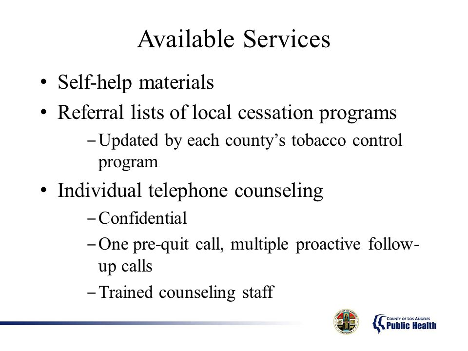 Available Services Self-help materials Referral lists of local cessation programs Updated by each countys tobacco control program Individual telephone counseling Confidential One pre-quit call, multiple proactive follow- up calls Trained counseling staff