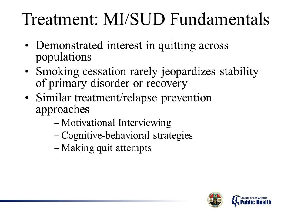 Treatment: MI/SUD Fundamentals Demonstrated interest in quitting across populations Smoking cessation rarely jeopardizes stability of primary disorder or recovery Similar treatment/relapse prevention approaches Motivational Interviewing Cognitive-behavioral strategies Making quit attempts