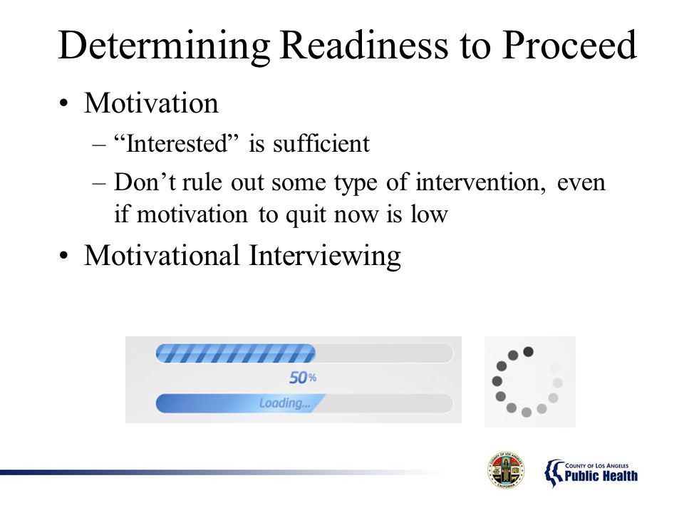 Determining Readiness to Proceed Motivation –Interested is sufficient –Dont rule out some type of intervention, even if motivation to quit now is low Motivational Interviewing
