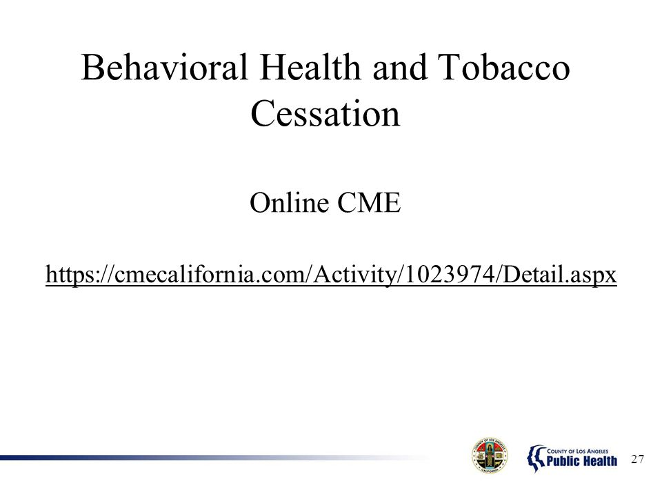 Behavioral Health and Tobacco Cessation Online CME https://cmecalifornia.com/Activity/1023974/Detail.aspx 27