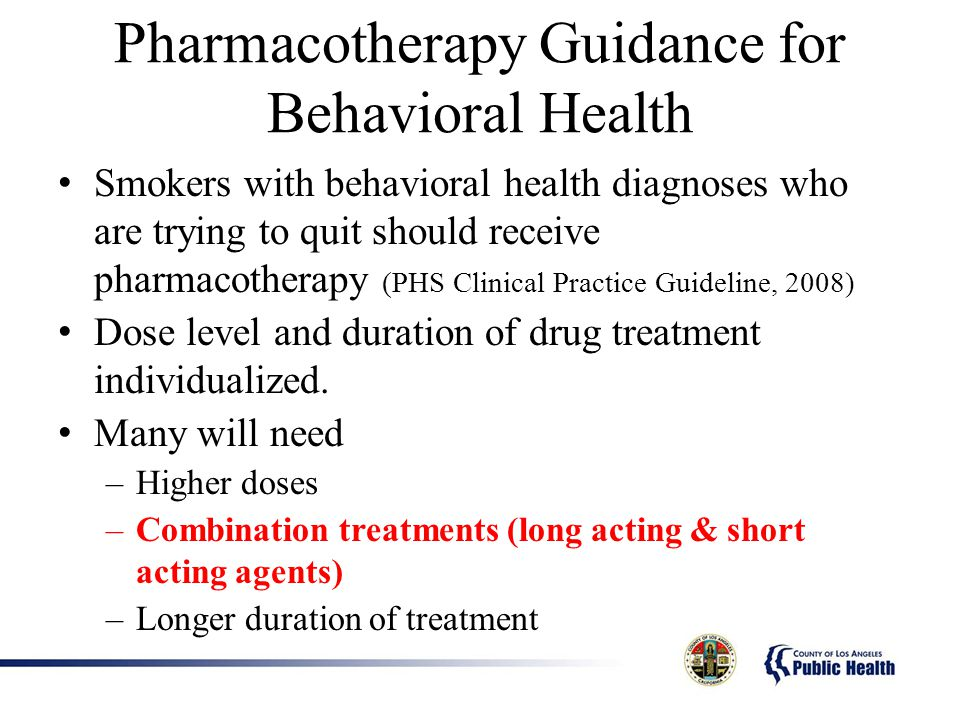 Pharmacotherapy Guidance for Behavioral Health Smokers with behavioral health diagnoses who are trying to quit should receive pharmacotherapy (PHS Clinical Practice Guideline, 2008) Dose level and duration of drug treatment individualized.