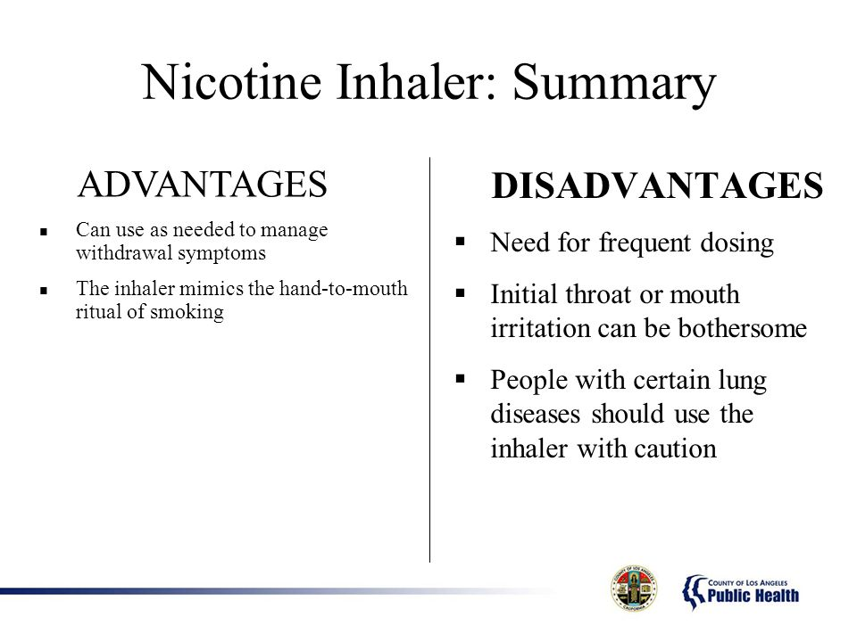 Nicotine Inhaler: Summary DISADVANTAGES Need for frequent dosing Initial throat or mouth irritation can be bothersome People with certain lung diseases should use the inhaler with caution ADVANTAGES Can use as needed to manage withdrawal symptoms The inhaler mimics the hand-to-mouth ritual of smoking