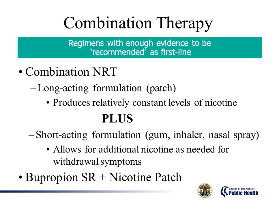 Combination Therapy Combination NRT –Long-acting formulation (patch) Produces relatively constant levels of nicotine PLUS –Short-acting formulation (gum, inhaler, nasal spray) Allows for additional nicotine as needed for withdrawal symptoms Bupropion SR + Nicotine Patch Regimens with enough evidence to be recommended as first-line