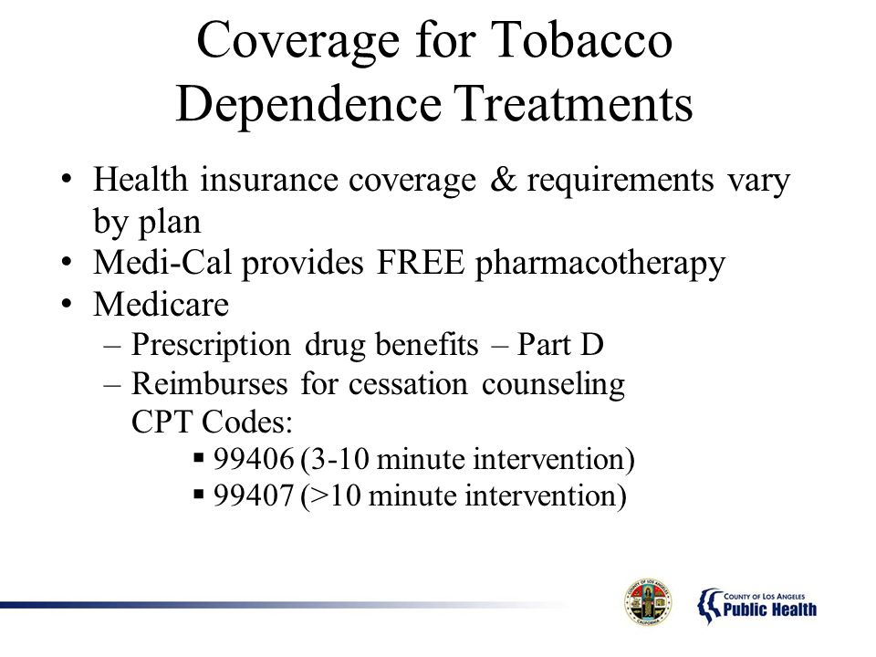 Coverage for Tobacco Dependence Treatments Health insurance coverage & requirements vary by plan Medi-Cal provides FREE pharmacotherapy Medicare –Prescription drug benefits – Part D –Reimburses for cessation counseling CPT Codes: 99406 (3-10 minute intervention) 99407 (>10 minute intervention)