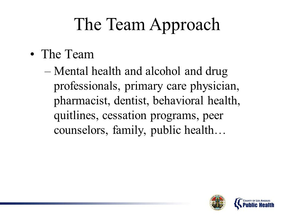 The Team Approach The Team –Mental health and alcohol and drug professionals, primary care physician, pharmacist, dentist, behavioral health, quitlines, cessation programs, peer counselors, family, public health…