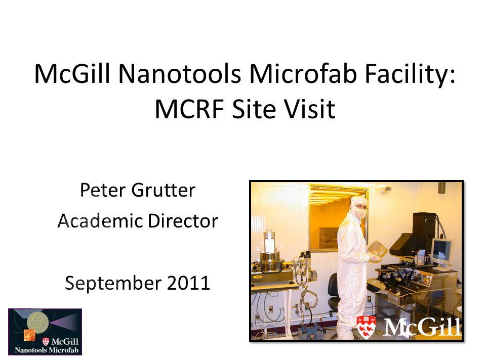 McGill Nanotools Microfab Facility: MCRF Site Visit Peter Grutter Academic Director September 2011
