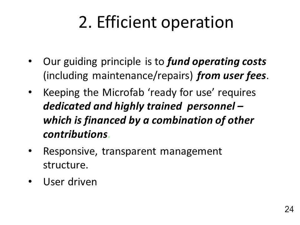 2. Efficient operation Our guiding principle is to fund operating costs (including maintenance/repairs) from user fees. Keeping the Microfab ready for