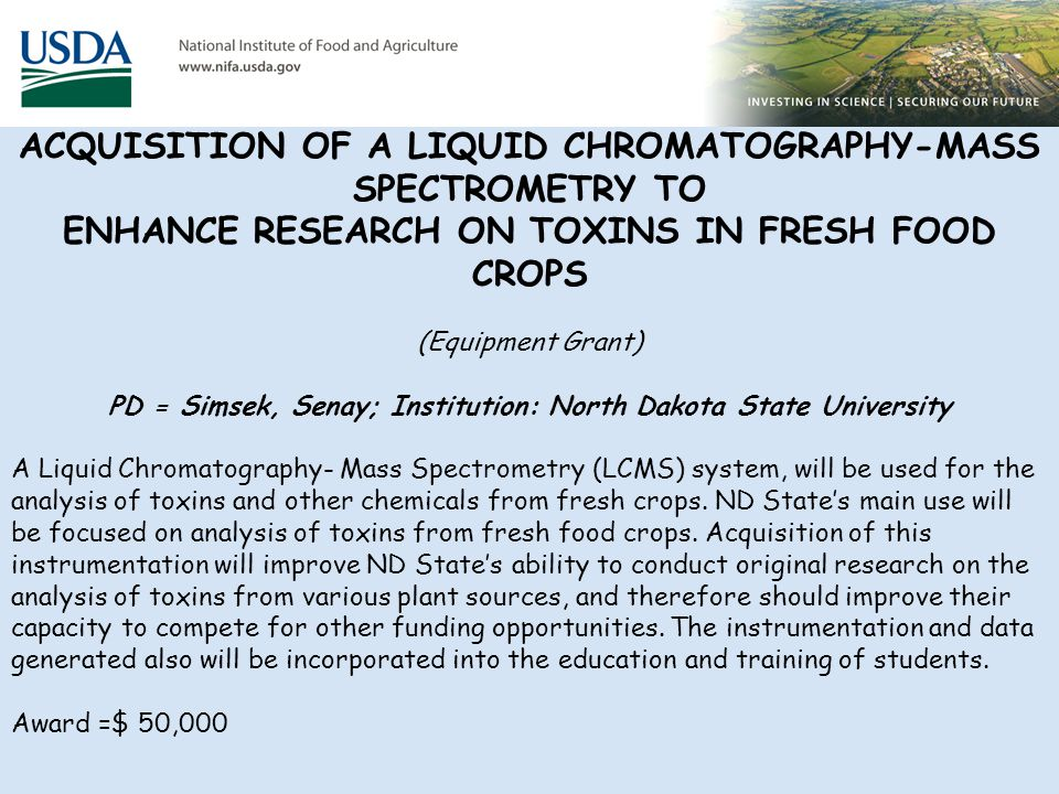 ACQUISITION OF A LIQUID CHROMATOGRAPHY-MASS SPECTROMETRY TO ENHANCE RESEARCH ON TOXINS IN FRESH FOOD CROPS (Equipment Grant) PD = Simsek, Senay; Institution: North Dakota State University A Liquid Chromatography- Mass Spectrometry (LCMS) system, will be used for the analysis of toxins and other chemicals from fresh crops.