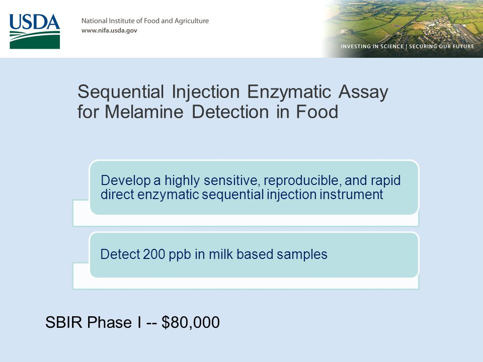 Sequential Injection Enzymatic Assay for Melamine Detection in Food Develop a highly sensitive, reproducible, and rapid direct enzymatic sequential injection instrument Detect 200 ppb in milk based samples SBIR Phase I -- $80,000