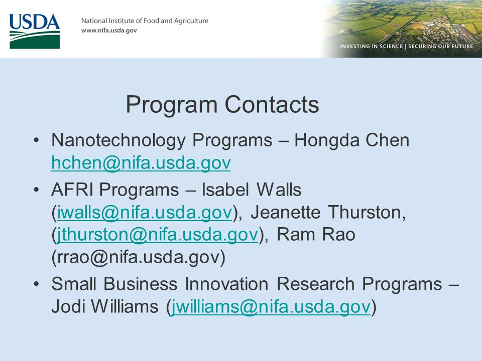 Program Contacts Nanotechnology Programs – Hongda Chen hchen@nifa.usda.gov hchen@nifa.usda.gov AFRI Programs – Isabel Walls (iwalls@nifa.usda.gov), Jeanette Thurston, (jthurston@nifa.usda.gov), Ram Rao (rrao@nifa.usda.gov)iwalls@nifa.usda.govjthurston@nifa.usda.gov Small Business Innovation Research Programs – Jodi Williams (jwilliams@nifa.usda.gov)jwilliams@nifa.usda.gov
