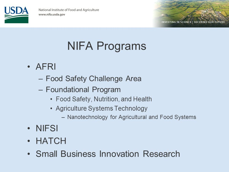 NIFA Programs AFRI –Food Safety Challenge Area –Foundational Program Food Safety, Nutrition, and Health Agriculture Systems Technology –Nanotechnology for Agricultural and Food Systems NIFSI HATCH Small Business Innovation Research