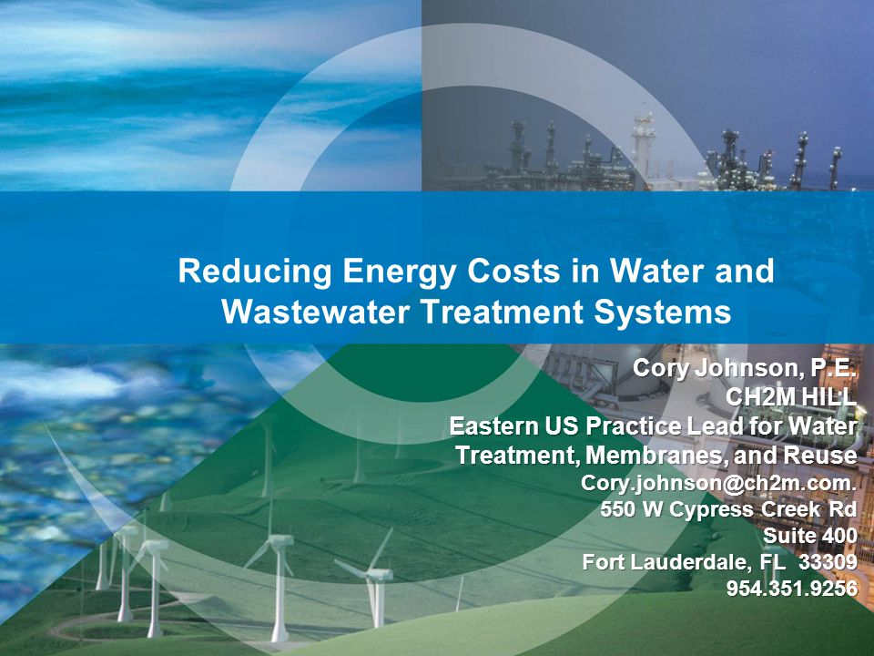 Reducing Energy Costs in Water and Wastewater Treatment Systems Cory Johnson, P.E. CH2M HILL Eastern US Practice Lead for Water Treatment, Membranes,