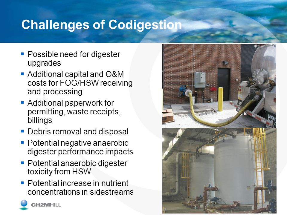 Challenges of Codigestion Possible need for digester upgrades Additional capital and O&M costs for FOG/HSW receiving and processing Additional paperwo