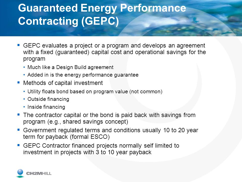 Guaranteed Energy Performance Contracting (GEPC) GEPC evaluates a project or a program and develops an agreement with a fixed (guaranteed) capital cos