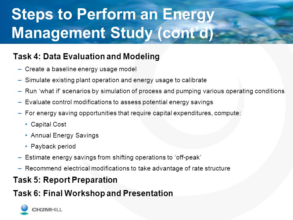 Steps to Perform an Energy Management Study (contd) Task 4: Data Evaluation and Modeling –Create a baseline energy usage model –Simulate existing plan