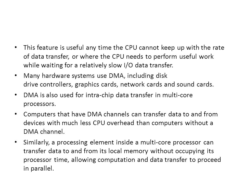 This feature is useful any time the CPU cannot keep up with the rate of data transfer, or where the CPU needs to perform useful work while waiting for
