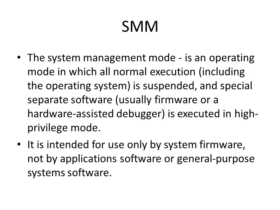 SMM The system management mode - is an operating mode in which all normal execution (including the operating system) is suspended, and special separat