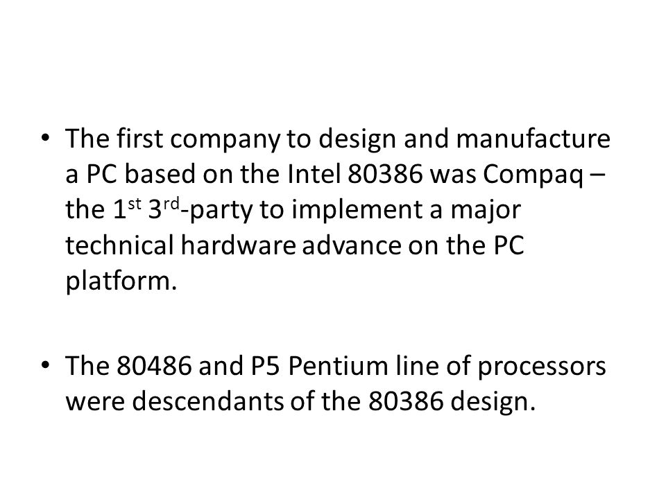 The first company to design and manufacture a PC based on the Intel 80386 was Compaq – the 1 st 3 rd -party to implement a major technical hardware ad
