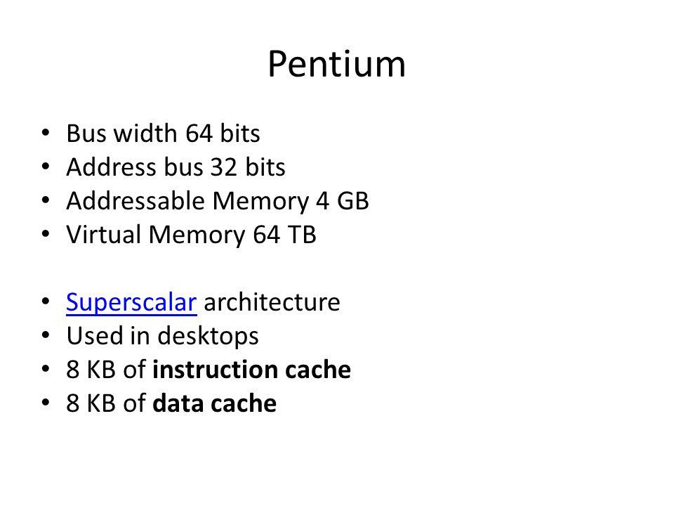 Pentium Bus width 64 bits Address bus 32 bits Addressable Memory 4 GB Virtual Memory 64 TB Superscalar architecture Superscalar Used in desktops 8 KB