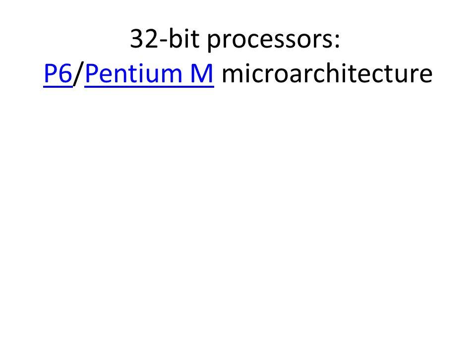 32-bit processors: P6/Pentium M microarchitecture P6Pentium M