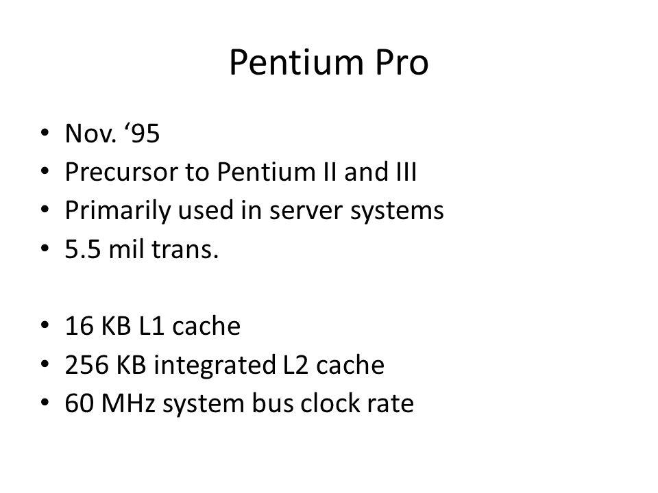 Pentium Pro Nov. 95 Precursor to Pentium II and III Primarily used in server systems 5.5 mil trans. 16 KB L1 cache 256 KB integrated L2 cache 60 MHz s