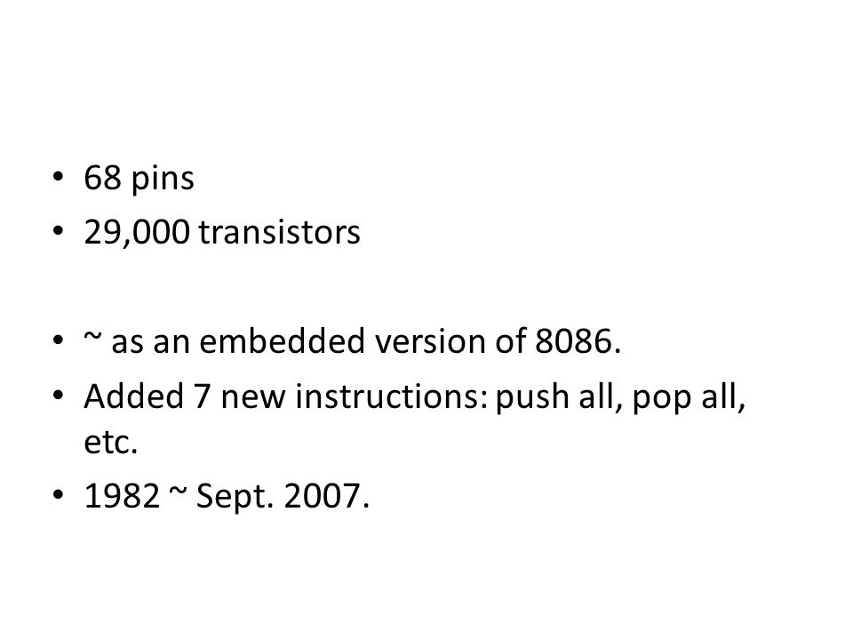 68 pins 29,000 transistors ~ as an embedded version of 8086. Added 7 new instructions: push all, pop all, etc. 1982 ~ Sept. 2007.