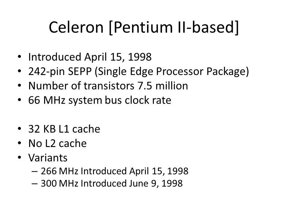 Celeron [Pentium II-based] Introduced April 15, 1998 242-pin SEPP (Single Edge Processor Package) Number of transistors 7.5 million 66 MHz system bus
