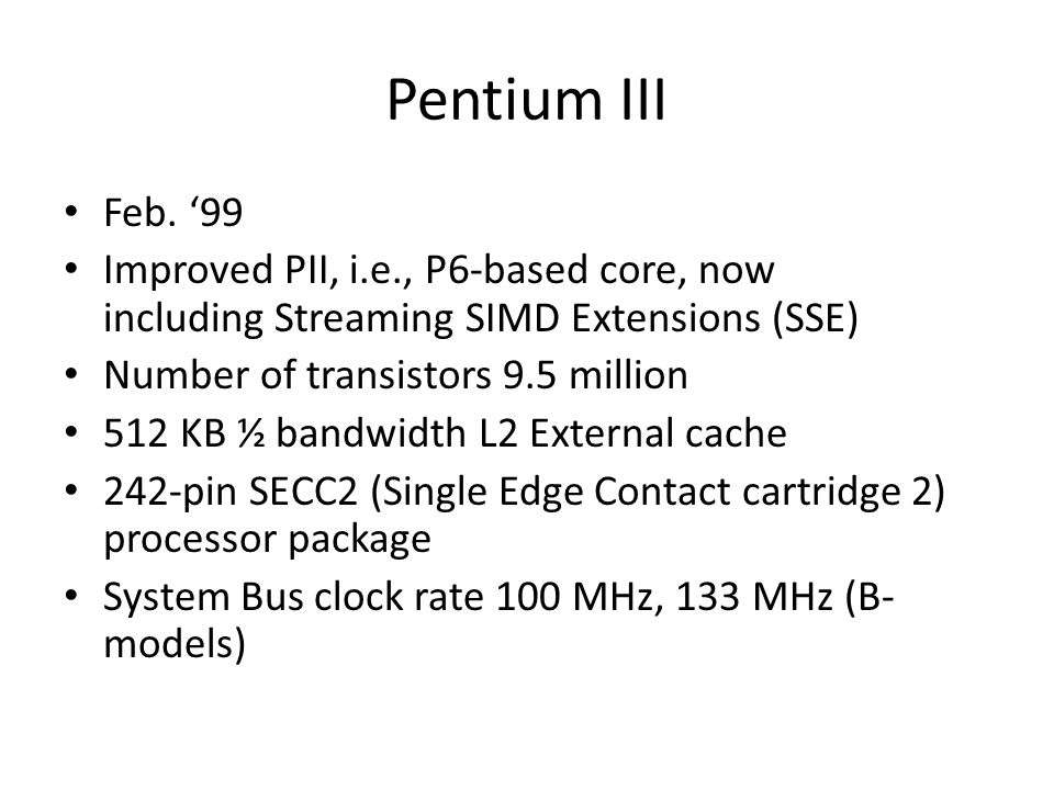 Pentium III Feb. 99 Improved PII, i.e., P6-based core, now including Streaming SIMD Extensions (SSE) Number of transistors 9.5 million 512 KB ½ bandwi