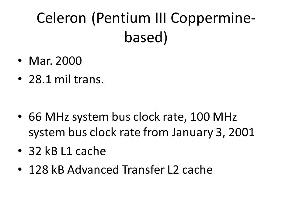 Celeron (Pentium III Coppermine- based) Mar. 2000 28.1 mil trans. 66 MHz system bus clock rate, 100 MHz system bus clock rate from January 3, 2001 32