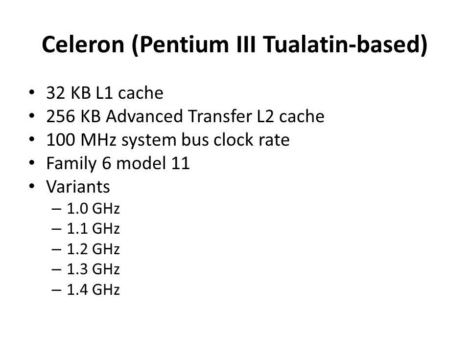 Celeron (Pentium III Tualatin-based) 32 KB L1 cache 256 KB Advanced Transfer L2 cache 100 MHz system bus clock rate Family 6 model 11 Variants – 1.0 G