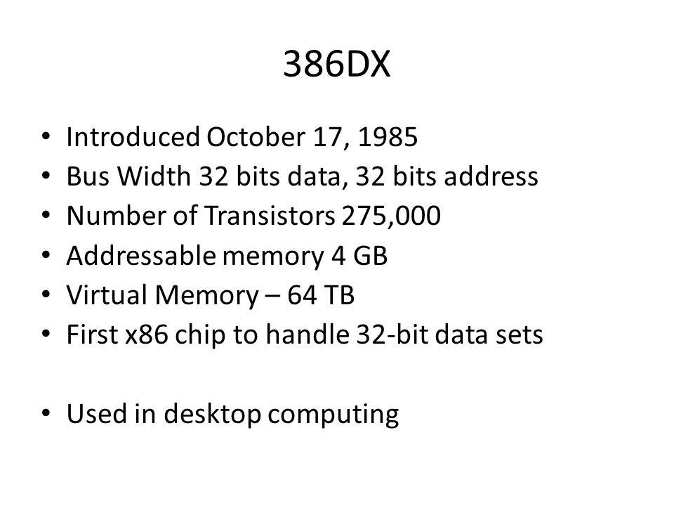 386DX Introduced October 17, 1985 Bus Width 32 bits data, 32 bits address Number of Transistors 275,000 Addressable memory 4 GB Virtual Memory – 64 TB