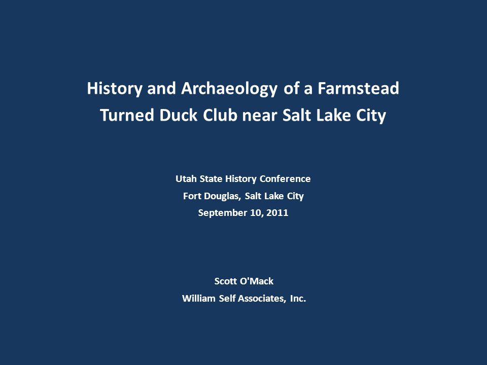Scott O'Mack William Self Associates, Inc. History and Archaeology of a Farmstead Turned Duck Club near Salt Lake City Utah State History Conference F