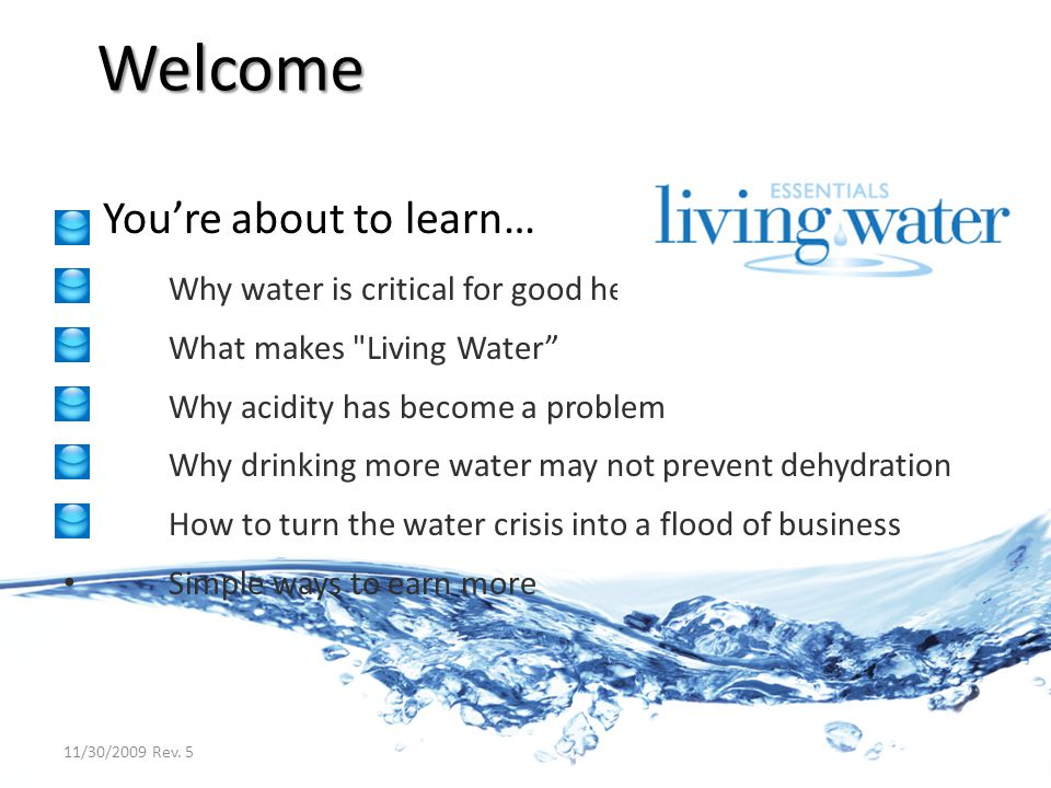 Youre about to learn… Why water is critical for good health What makes Living Water Why acidity has become a problem Why drinking more water may not prevent dehydration How to turn the water crisis into a flood of business Simple ways to earn more Welcome 11/30/2009 Rev.
