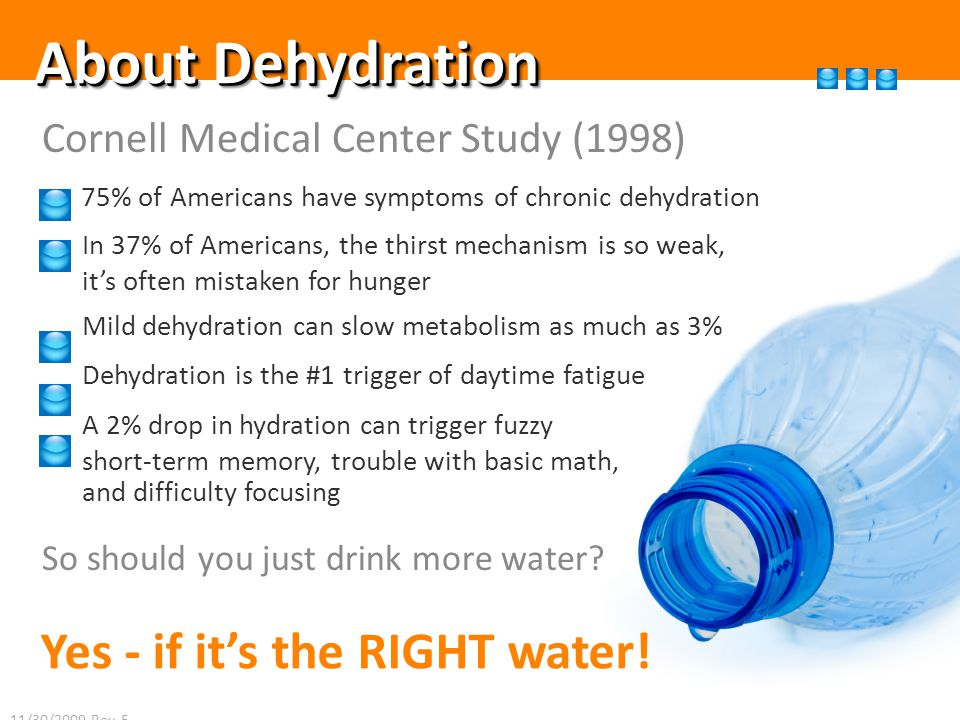 About Dehydration Cornell Medical Center Study (1998) 75% of Americans have symptoms of chronic dehydration In 37% of Americans, the thirst mechanism is so weak, its often mistaken for hunger Mild dehydration can slow metabolism as much as 3% Dehydration is the #1 trigger of daytime fatigue A 2% drop in hydration can trigger fuzzy short-term memory, trouble with basic math, and difficulty focusing So should you just drink more water.