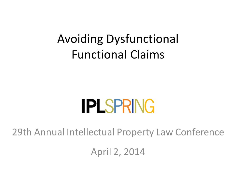 Avoiding Dysfunctional Functional Claims April 2, 2014 29th Annual Intellectual Property Law Conference