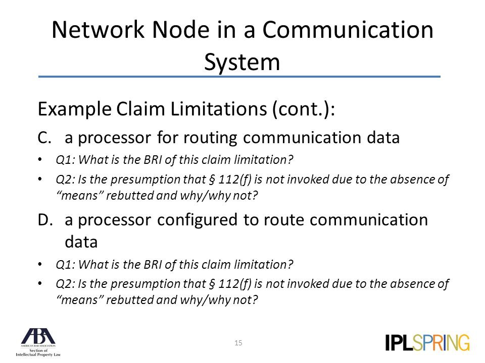 Network Node in a Communication System 15 Example Claim Limitations (cont.): C.a processor for routing communication data Q1: What is the BRI of this claim limitation.