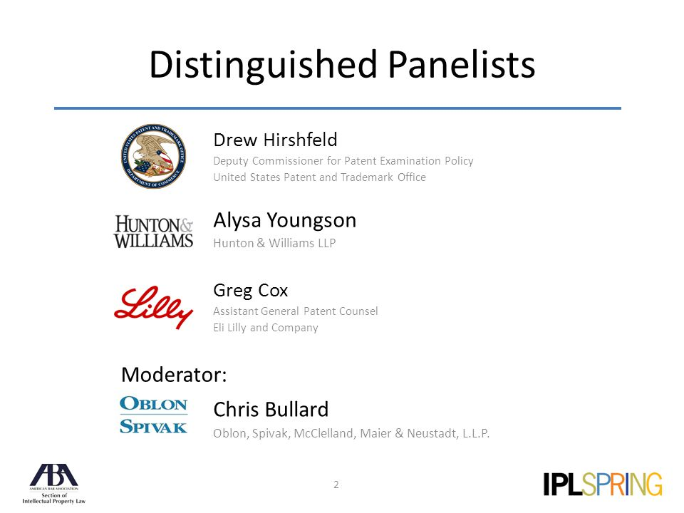 Distinguished Panelists Greg Cox Assistant General Patent Counsel Eli Lilly and Company Alysa Youngson Hunton & Williams LLP Drew Hirshfeld Deputy Commissioner for Patent Examination Policy United States Patent and Trademark Office 2 Chris Bullard Oblon, Spivak, McClelland, Maier & Neustadt, L.L.P.