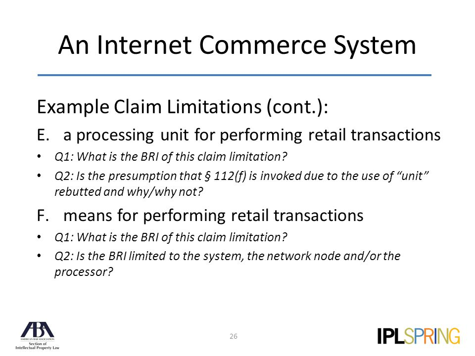 An Internet Commerce System 26 Example Claim Limitations (cont.): E.a processing unit for performing retail transactions Q1: What is the BRI of this claim limitation.