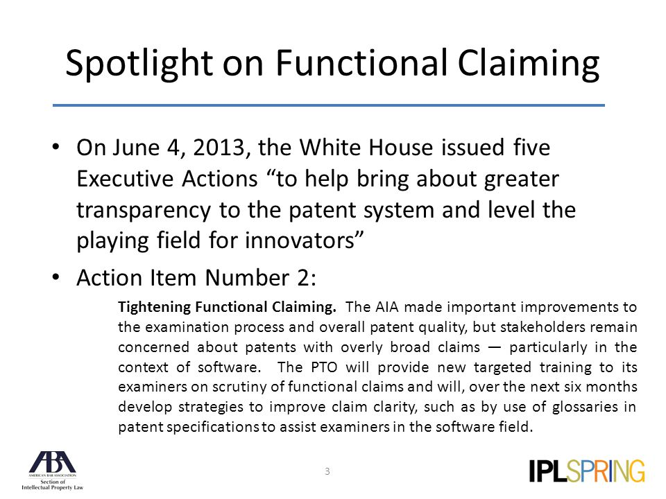 Spotlight on Functional Claiming 3 On June 4, 2013, the White House issued five Executive Actions to help bring about greater transparency to the patent system and level the playing field for innovators Action Item Number 2: Tightening Functional Claiming.