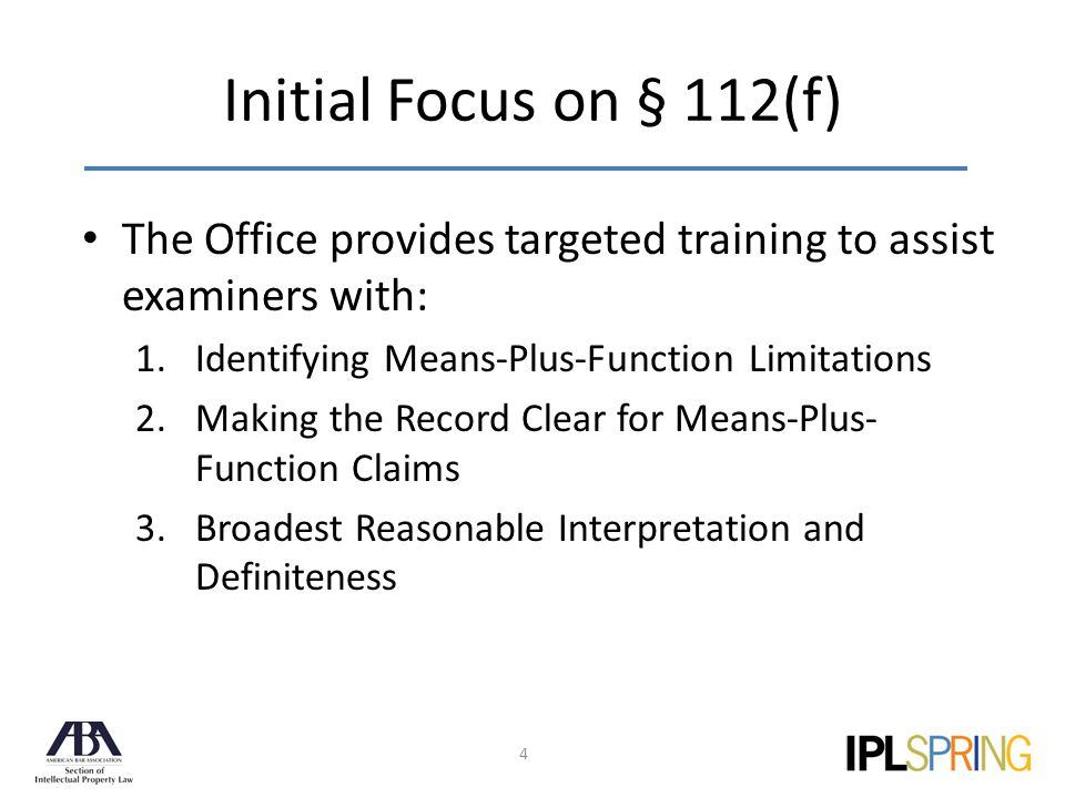 Initial Focus on § 112(f) 4 The Office provides targeted training to assist examiners with: 1.Identifying Means-Plus-Function Limitations 2.Making the Record Clear for Means-Plus- Function Claims 3.Broadest Reasonable Interpretation and Definiteness