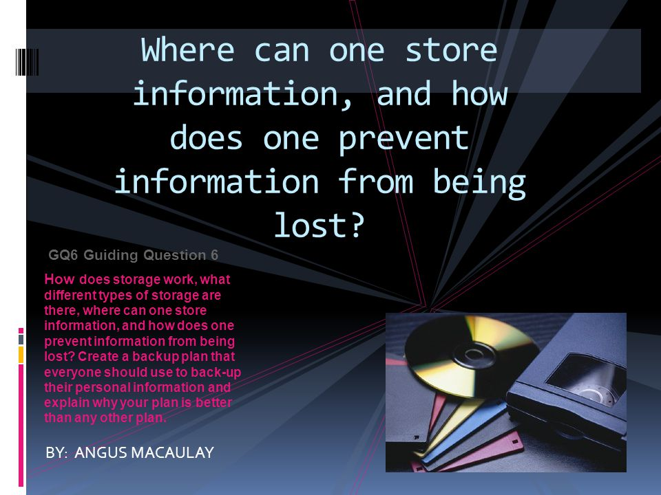 GQ6 Guiding Question 6 How does storage work, what different types of storage are there, where can one store information, and how does one prevent information from being lost.