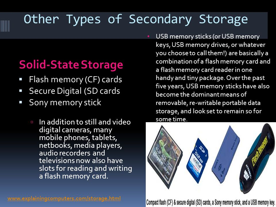 Other Types of Secondary Storage Solid-State Storage Flash memory (CF) cards Secure Digital (SD cards Sony memory stick In addition to still and video