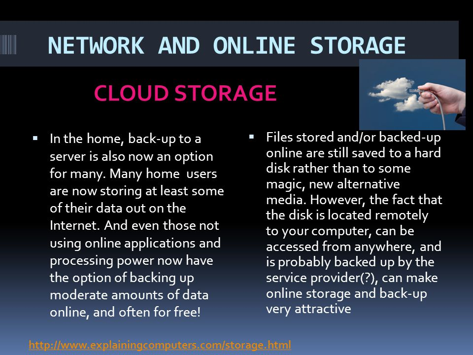 NETWORK AND ONLINE STORAGE CLOUD STORAGE In the home, back-up to a server is also now an option for many. Many home users are now storing at least som