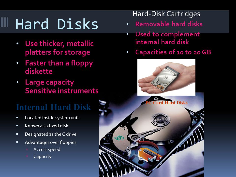 Hard Disks Use thicker, metallic platters for storage Faster than a floppy diskette Large capacity Sensitive instruments Removable hard disks Used to complement internal hard disk Capacities of 10 to 20 GB Internal Hard Disk Located inside system unit Known as a fixed disk Designated as the C drive Advantages over floppies Access speed Capacity Hard-Disk Cartridges