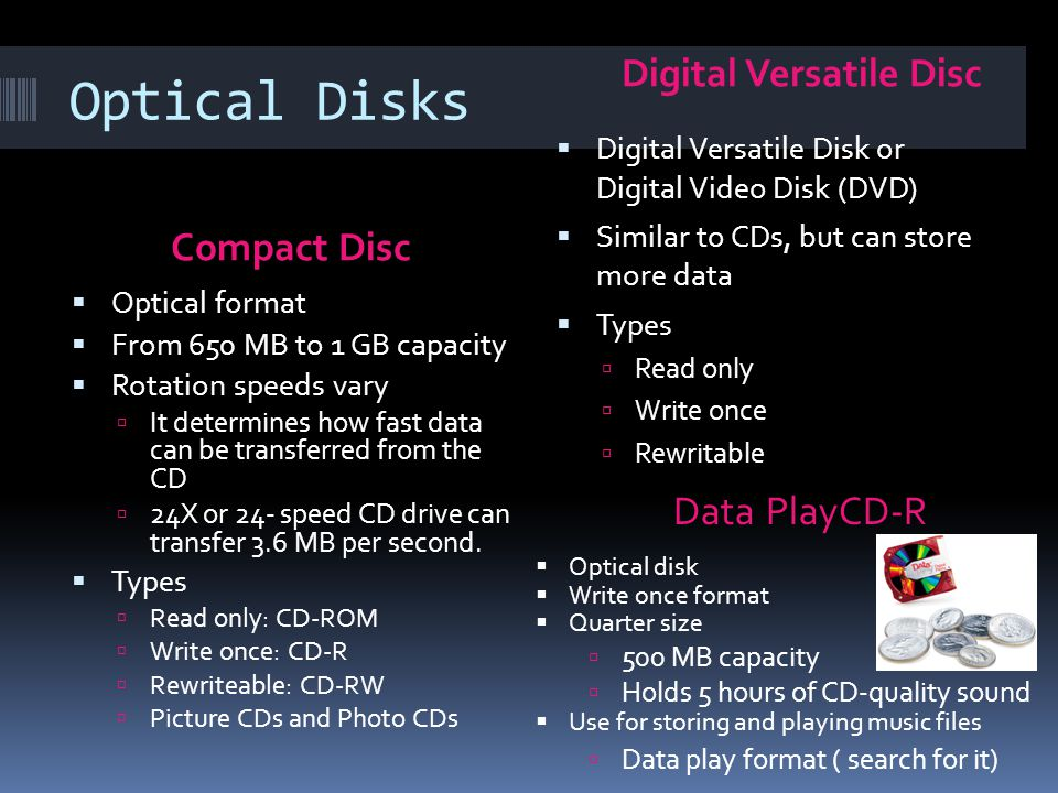 Optical Disks Compact Disc Digital Versatile Disc Optical format From 650 MB to 1 GB capacity Rotation speeds vary It determines how fast data can be transferred from the CD 24X or 24- speed CD drive can transfer 3.6 MB per second.