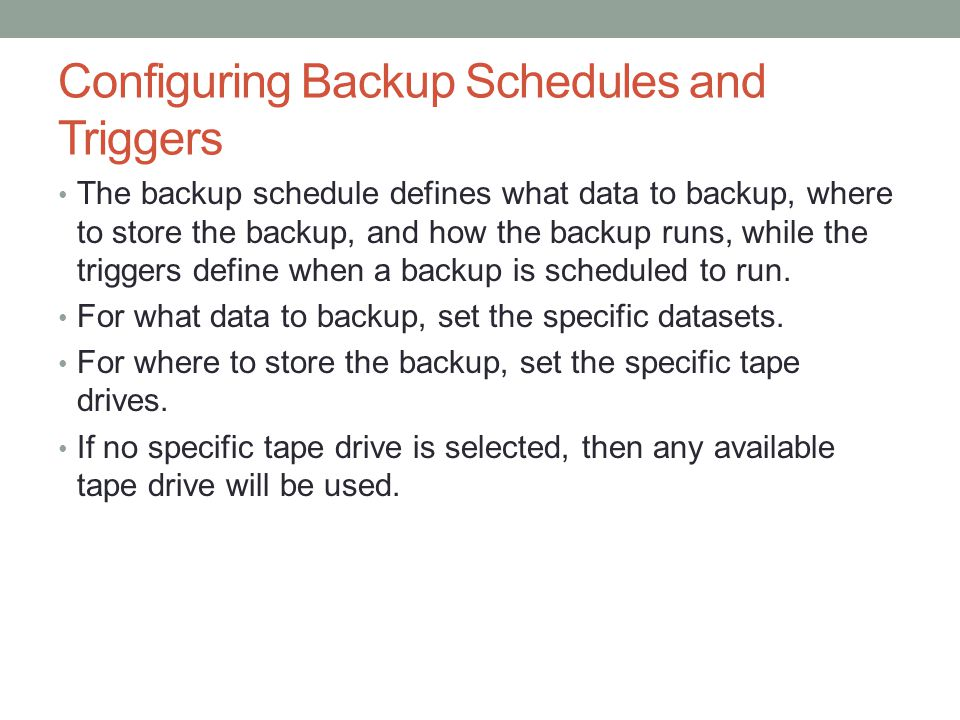 Configuring Backup Schedules and Triggers The backup schedule defines what data to backup, where to store the backup, and how the backup runs, while t